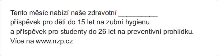 Tento měsíc nabízí naše zdravotní __________ příspěvek pro děti do 15 let na zubní hygienu a příspěvek pro studenty do 26 let na preventivní prohlídku. Více na www.nzp.cz